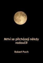 Robert Poch: Mrtví se přicházejí někdy rozloučit. Klikněte pro více informací.