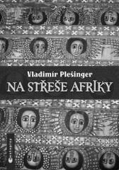 Vladimír Plešinger: Na střeše Afriky. Klikněte pro více informací.