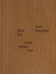 Pavel Kolmačka: Život lidí, zvířat, rostlin, včel. Klikněte pro více informací.