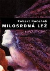 Robert Kačeňák: Milosrdná lež. Klikněte pro více informací.
