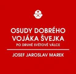 Josef Jaroslav Marek: Osudy dobrého vojáka Švejka po druhé světové válce (za komunismu). Klikněte pro více informací.