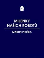 Martin Petiška: Milenky našich robotů. Klikněte pro více informací.